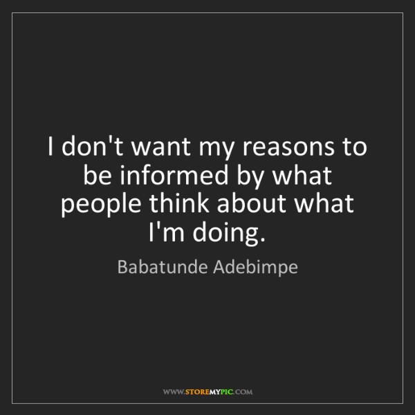 Babatunde Adebimpe: I don't want my reasons to be informed by what people...