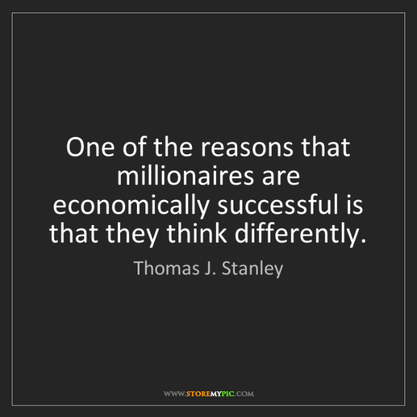 Thomas J. Stanley: One of the reasons that millionaires are economically...