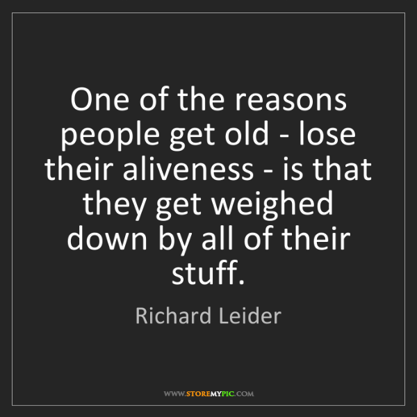 Richard Leider: One of the reasons people get old - lose their aliveness...