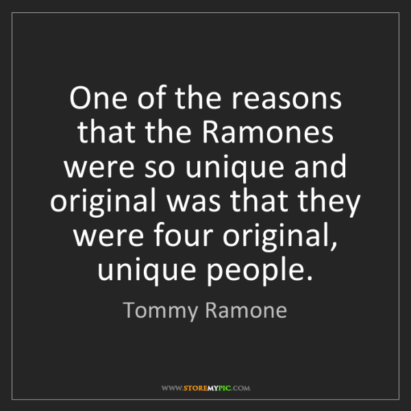 Tommy Ramone: One of the reasons that the Ramones were so unique and...