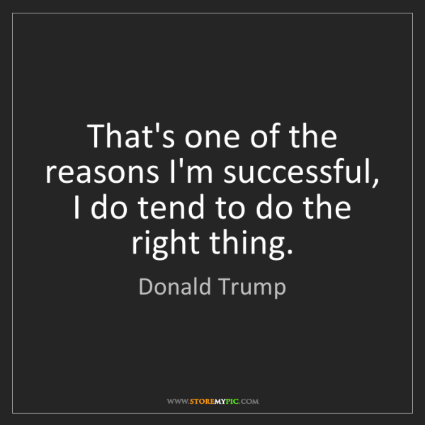Donald Trump: That's one of the reasons I'm successful, I do tend to...