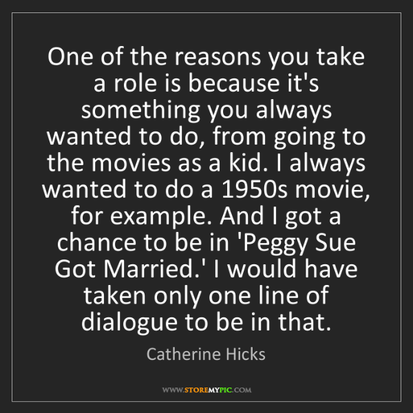 Catherine Hicks: One of the reasons you take a role is because it's something...