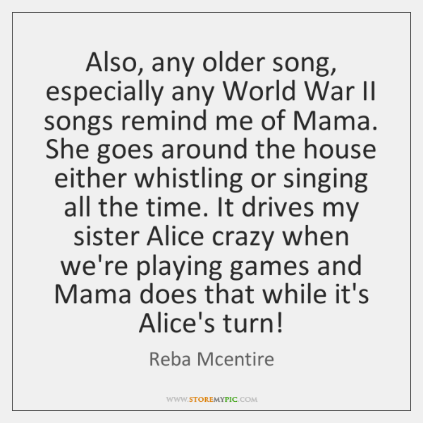 Also, any older song, especially any World War II songs remind me ...