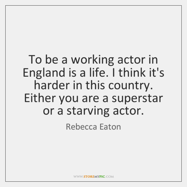 To be a working actor in England is a life. I think ...