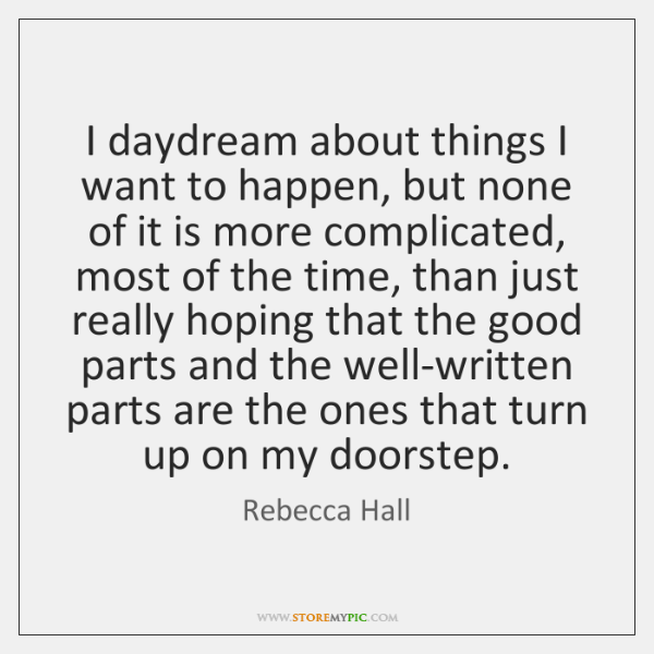 I daydream about things I want to happen, but none of it ...