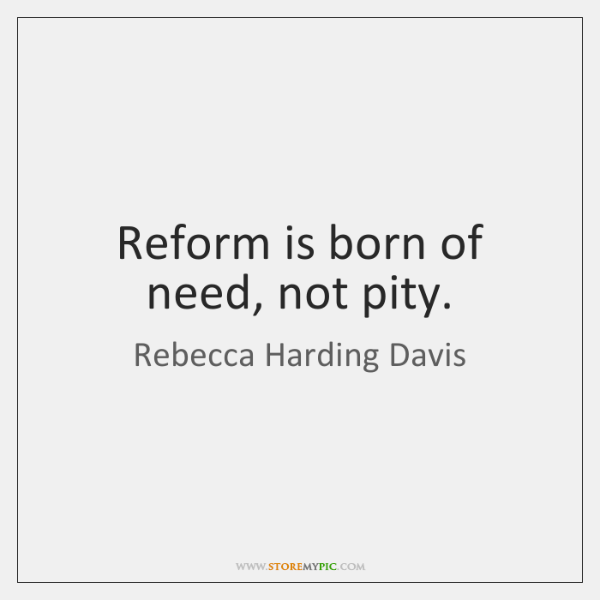 Reform is born of need, not pity.