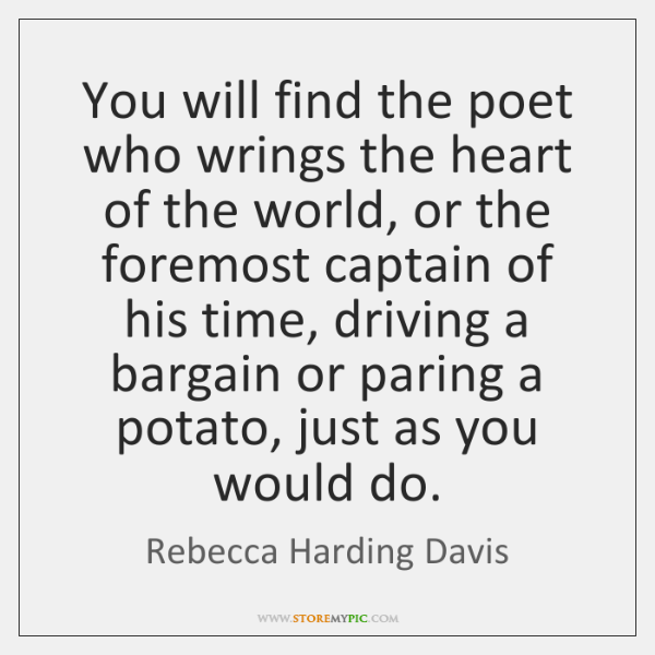 You will find the poet who wrings the heart of the world, ...