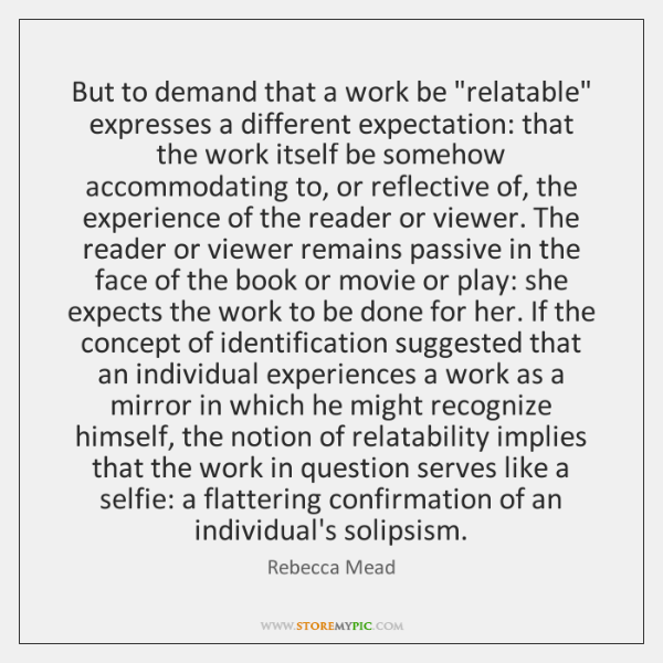 """But to demand that a work be """"relatable"""" expresses a different expectation: ..."""