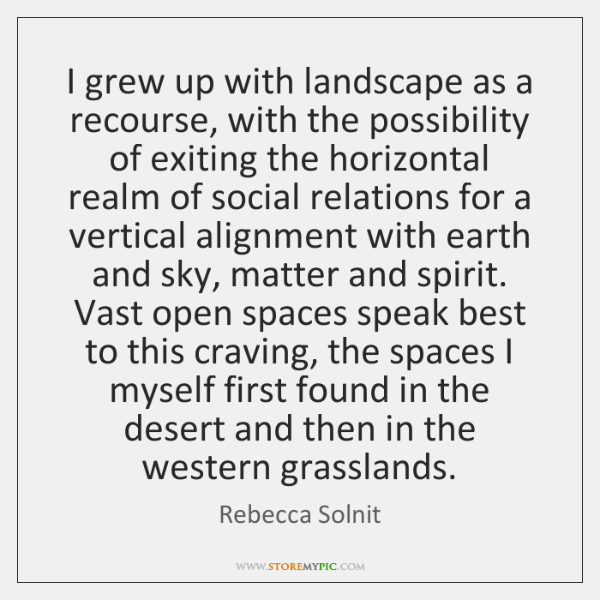 I grew up with landscape as a recourse, with the possibility of ...