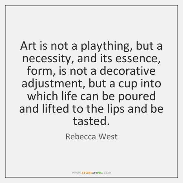 Art is not a plaything, but a necessity, and its essence, form, ...