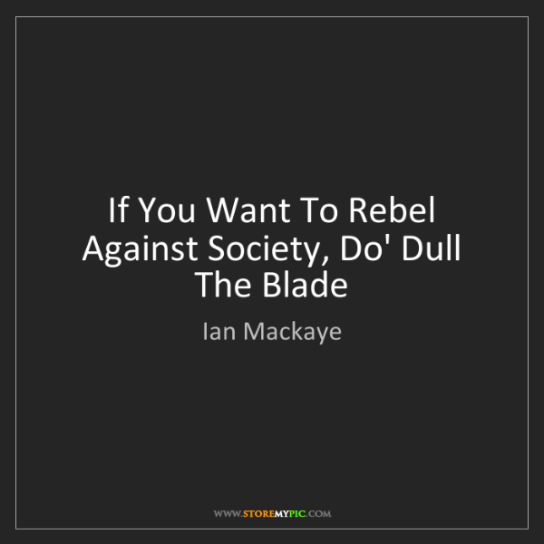 Ian Mackaye: If You Want To Rebel Against Society, Do' Dull The Blade