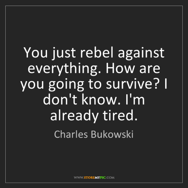 Charles Bukowski: You just rebel against everything. How are you going...