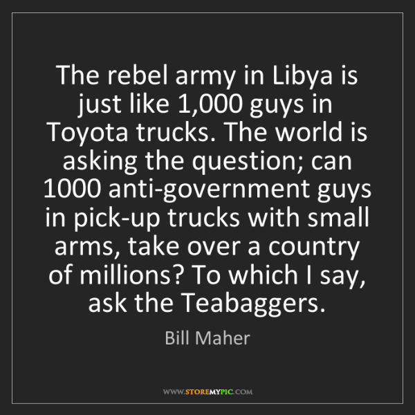 Bill Maher: The rebel army in Libya is just like 1,000 guys in Toyota...
