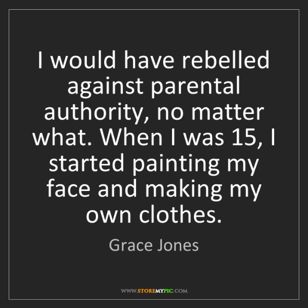 Grace Jones: I would have rebelled against parental authority, no...