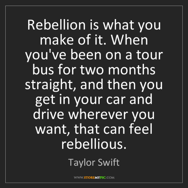 Taylor Swift: Rebellion is what you make of it. When you've been on...