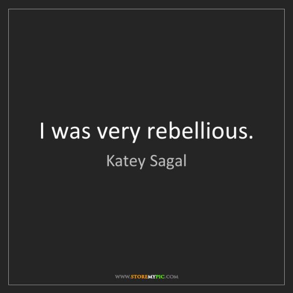 Katey Sagal: I was very rebellious.