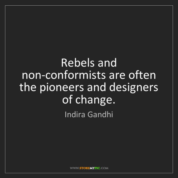 Indira Gandhi: Rebels and non-conformists are often the pioneers and...