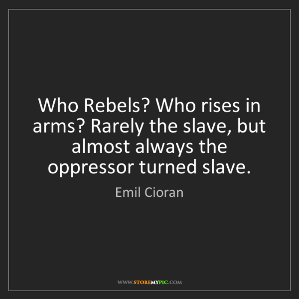 Emil Cioran: Who Rebels? Who rises in arms? Rarely the slave, but...