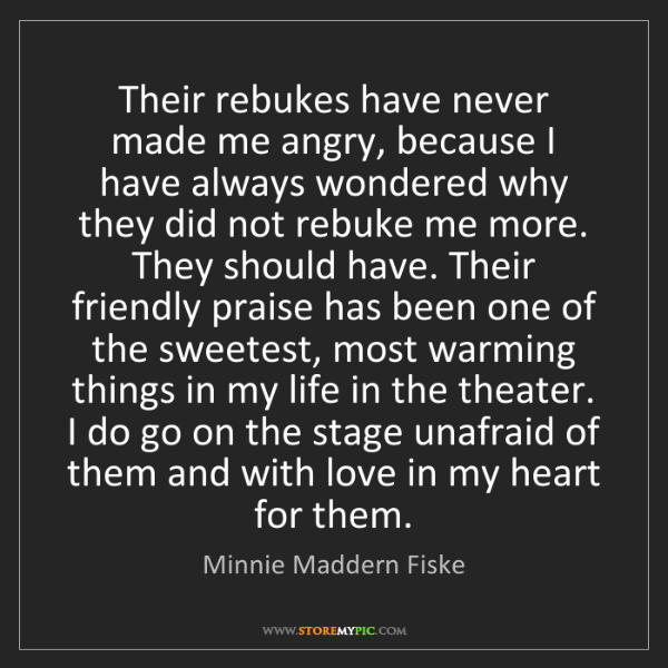 Minnie Maddern Fiske: Their rebukes have never made me angry, because I have...