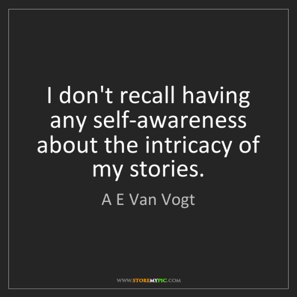 A E Van Vogt: I don't recall having any self-awareness about the intricacy...