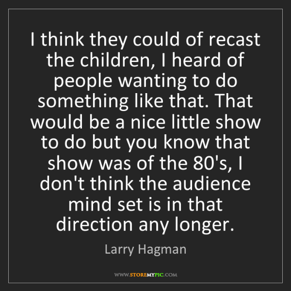 Larry Hagman: I think they could of recast the children, I heard of...