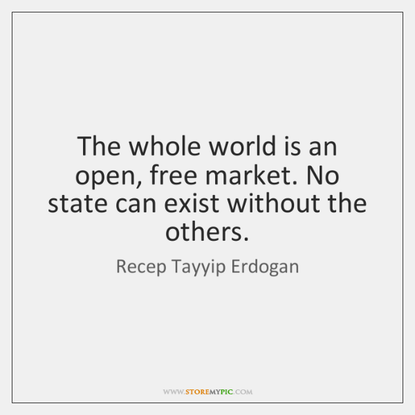 The whole world is an open, free market. No state can exist ...