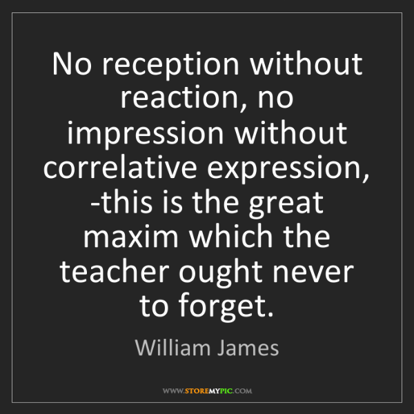William James: No reception without reaction, no impression without...