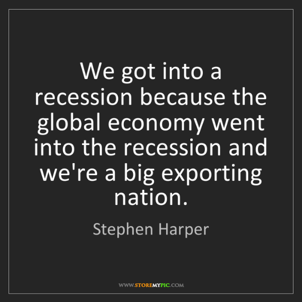 Stephen Harper: We got into a recession because the global economy went...