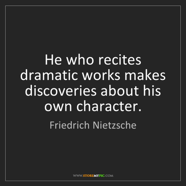 Friedrich Nietzsche: He who recites dramatic works makes discoveries about...