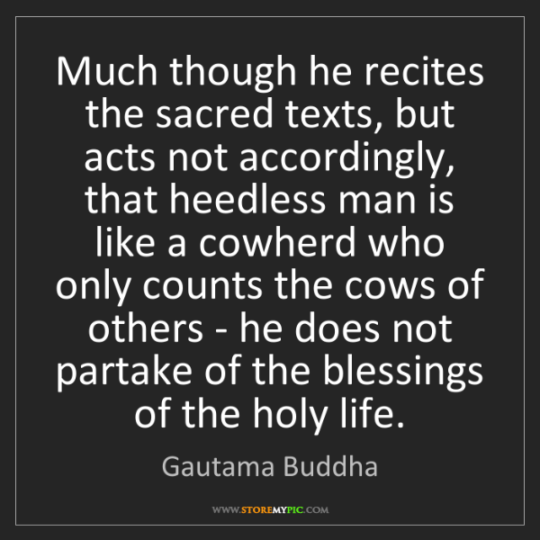 Gautama Buddha: Much though he recites the sacred texts, but acts not...