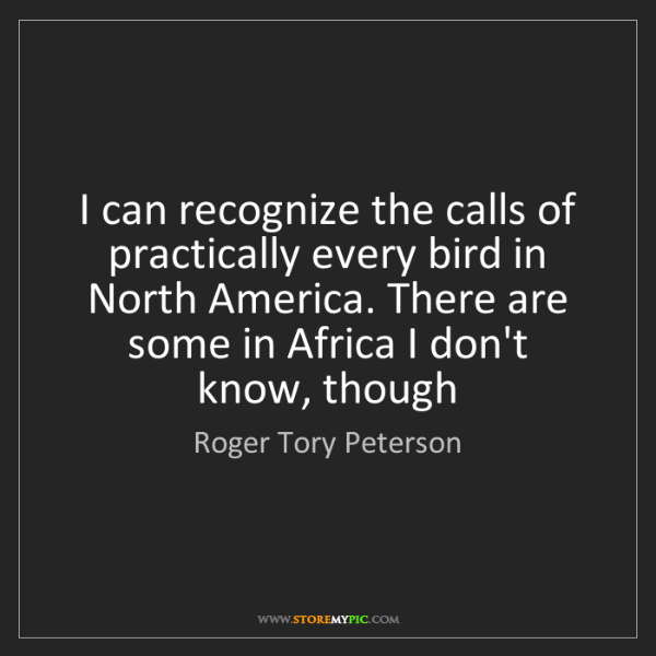 Roger Tory Peterson: I can recognize the calls of practically every bird in...