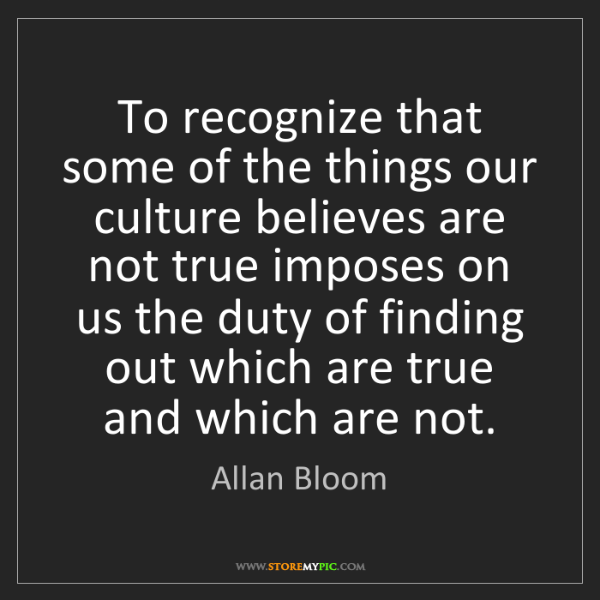 Allan Bloom: To recognize that some of the things our culture believes...