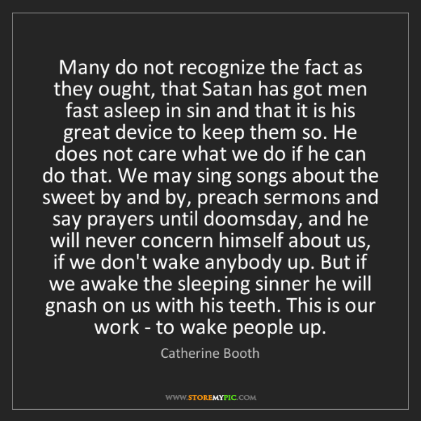 Catherine Booth: Many do not recognize the fact as they ought, that Satan...