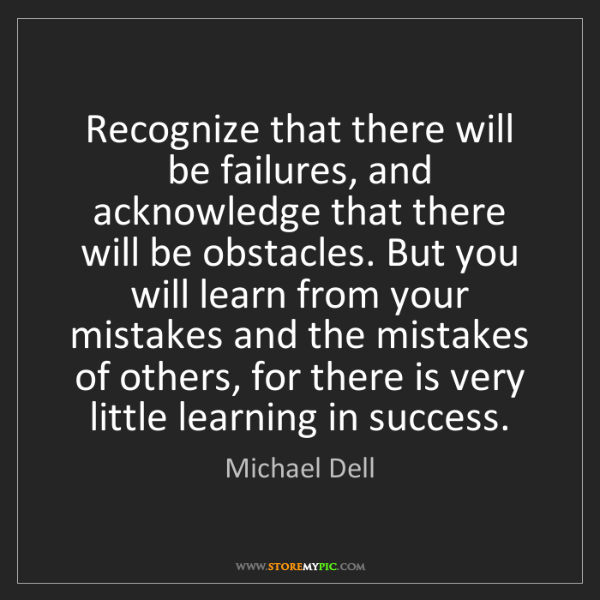 Michael Dell: Recognize that there will be failures, and acknowledge...
