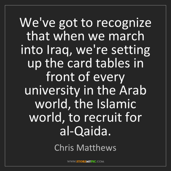 Chris Matthews: We've got to recognize that when we march into Iraq,...