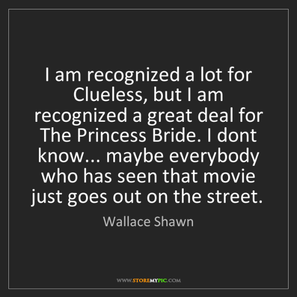 Wallace Shawn: I am recognized a lot for Clueless, but I am recognized...