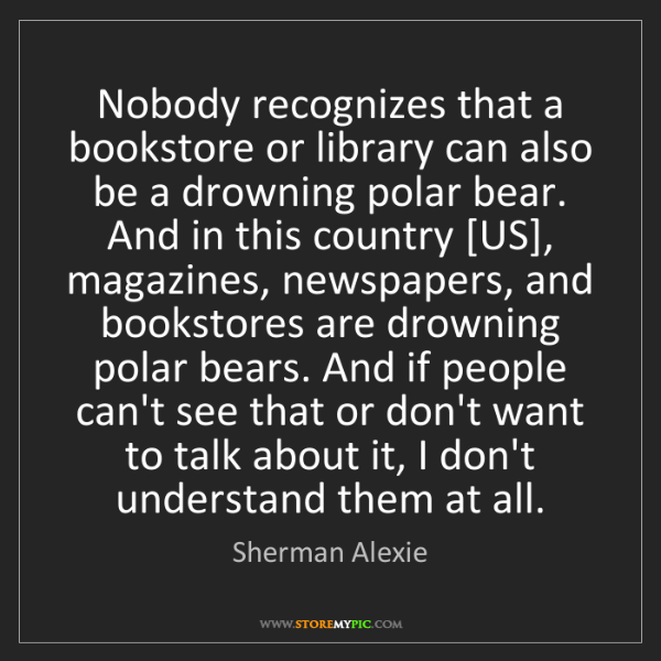 Sherman Alexie: Nobody recognizes that a bookstore or library can also...