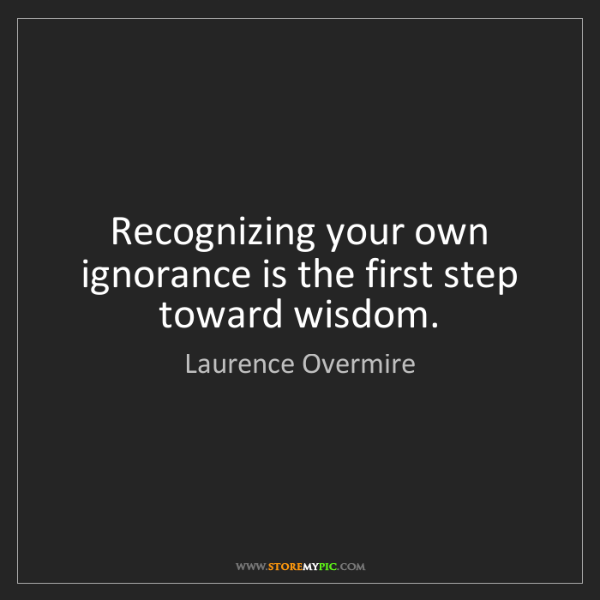 Laurence Overmire: Recognizing your own ignorance is the first step toward...