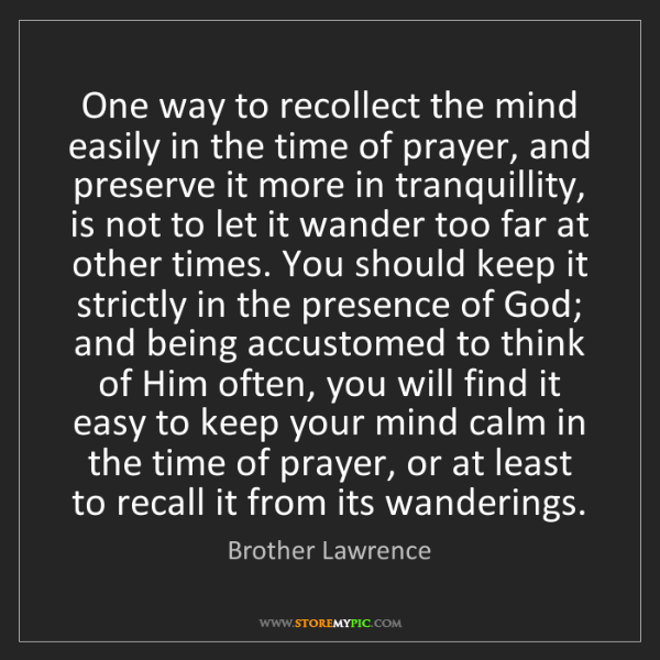 Brother Lawrence: One way to recollect the mind easily in the time of prayer,...