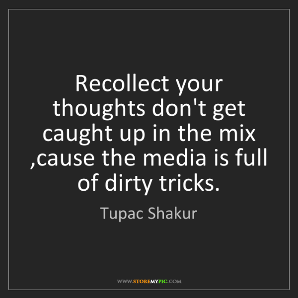 Tupac Shakur: Recollect your thoughts don't get caught up in the mix...