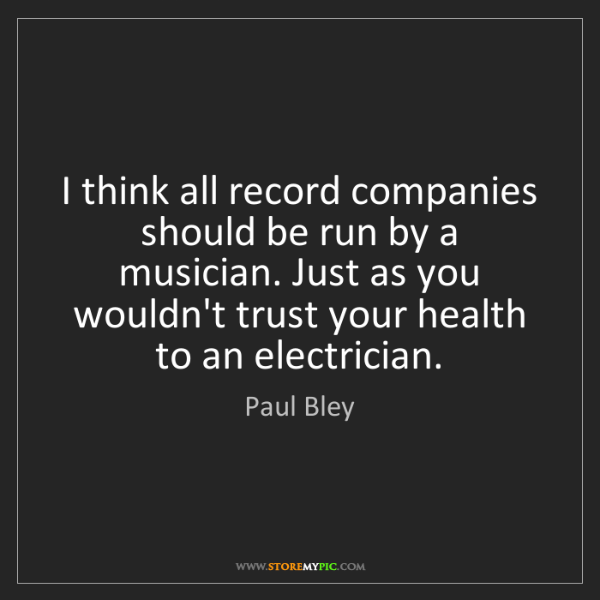 Paul Bley: I think all record companies should be run by a musician....