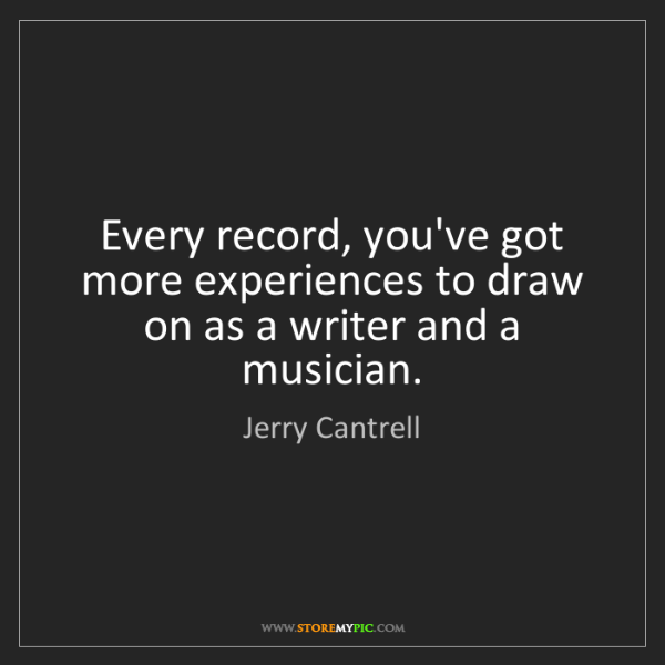 Jerry Cantrell: Every record, you've got more experiences to draw on...