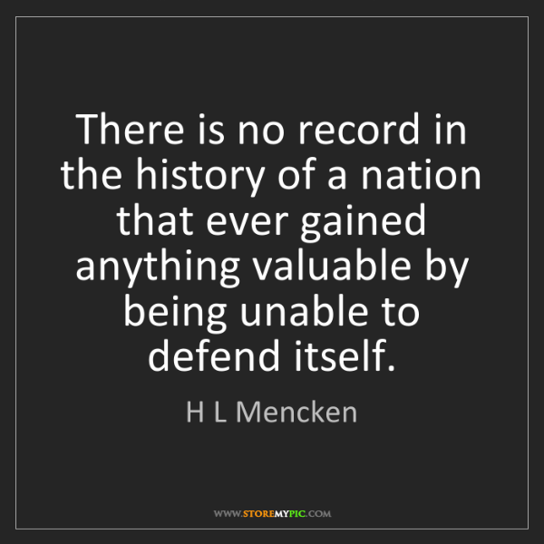 H L Mencken: There is no record in the history of a nation that ever...