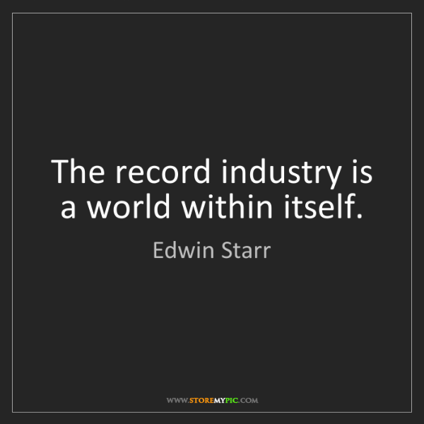 Edwin Starr: The record industry is a world within itself.