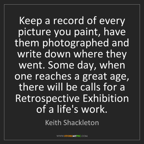 Keith Shackleton: Keep a record of every picture you paint, have them photographed...