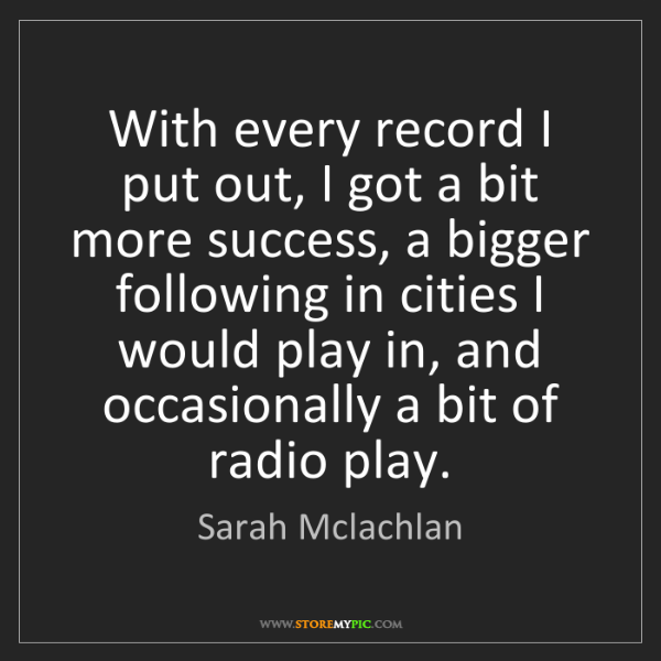 Sarah Mclachlan: With every record I put out, I got a bit more success,...