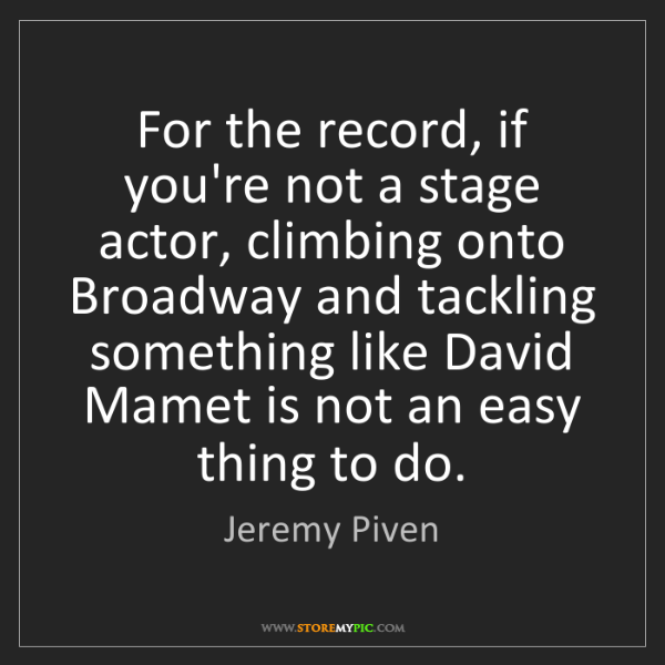 Jeremy Piven: For the record, if you're not a stage actor, climbing...