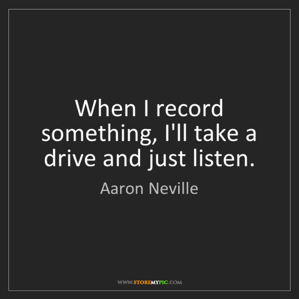 Aaron Neville: When I record something, I'll take a drive and just listen.