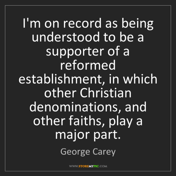 George Carey: I'm on record as being understood to be a supporter of...