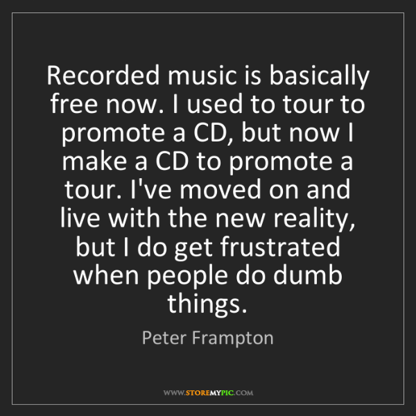 Peter Frampton: Recorded music is basically free now. I used to tour...